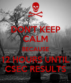 Poster: DON'T KEEP CALM BECAUSE 12 HOURS UNTIL CSEC RESULTS