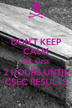 Poster: DON'T KEEP CALM BECAUSE 2 HOURS UNTIL CSEC RESULTS
