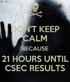 Poster: DON'T KEEP CALM BECAUSE 21 HOURS UNTIL CSEC RESULTS