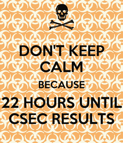 Poster: DON'T KEEP CALM BECAUSE 22 HOURS UNTIL CSEC RESULTS