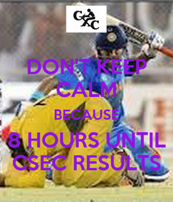 Poster: DON'T KEEP CALM BECAUSE 8 HOURS UNTIL CSEC RESULTS