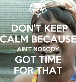 Poster:  DON'T KEEP CALM BECAUSE AIN'T NOBODY GOT TIME FOR THAT