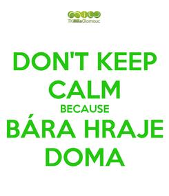 Poster: DON'T KEEP CALM BECAUSE BÁRA HRAJE DOMA