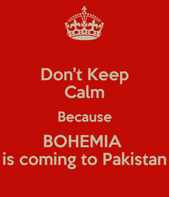 Poster: Don't Keep Calm Because BOHEMIA  is coming to Pakistan