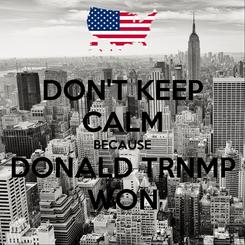 Poster: DON'T KEEP CALM BECAUSE DONALD TRNMP WON