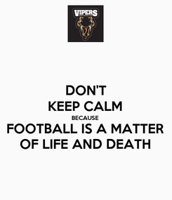 Poster: DON'T KEEP CALM BECAUSE FOOTBALL IS A MATTER OF LIFE AND DEATH