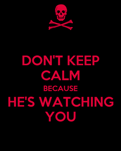 Poster: DON'T KEEP CALM BECAUSE HE'S WATCHING YOU