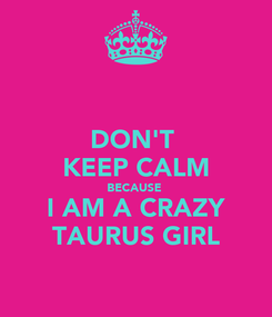 Poster: DON'T  KEEP CALM BECAUSE  I AM A CRAZY TAURUS GIRL
