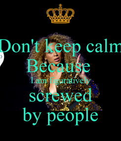 Poster: Don't keep calm Because  I am figuratively screwed by people