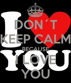 Poster: DON´T KEEP CALM BECAUSE I LOVE YOU