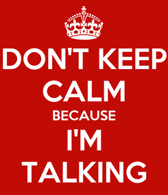 Poster: DON'T KEEP CALM BECAUSE I'M TALKING