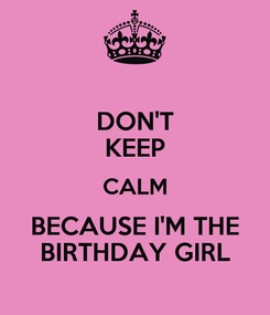 Poster: DON'T KEEP CALM BECAUSE I'M THE BIRTHDAY GIRL