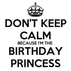 Poster: DON'T KEEP CALM BECAUSE I'M THE  BIRTHDAY PRINCESS