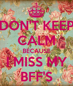 Poster: DON'T KEEP CALM BECAUSE I MISS MY BFF'S