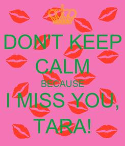 Poster: DON'T KEEP CALM BECAUSE I MISS YOU, TARA!
