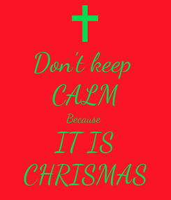 Poster: Don't keep  CALM Because  IT IS CHRISMAS