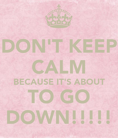 Poster: DON'T KEEP CALM BECAUSE IT'S ABOUT TO GO DOWN!!!!!