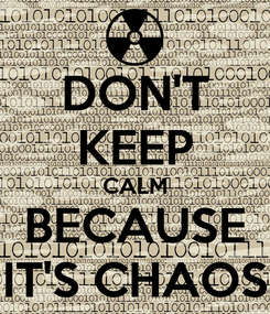 Poster: DON'T KEEP CALM BECAUSE IT'S CHAOS