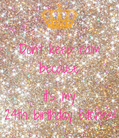 Poster: Don't keep calm because ..... it's my 24th birthday bitches!