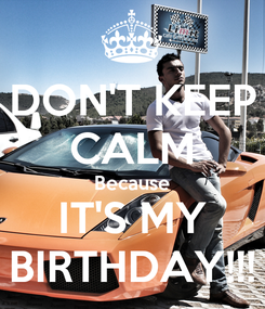 Poster: DON'T KEEP CALM Because IT'S MY BIRTHDAY!!!