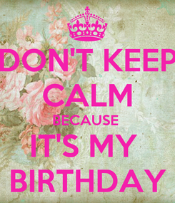 Poster: DON'T KEEP CALM BECAUSE  IT'S MY  BIRTHDAY