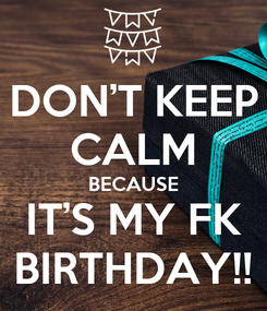Poster: DON'T KEEP CALM BECAUSE IT'S MY FK BIRTHDAY!!