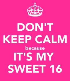 Poster: DON'T KEEP CALM because IT'S MY  SWEET 16