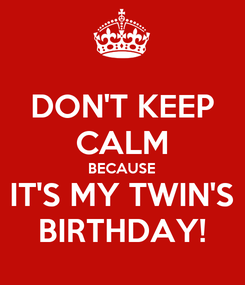Poster: DON'T KEEP CALM BECAUSE IT'S MY TWIN'S BIRTHDAY!
