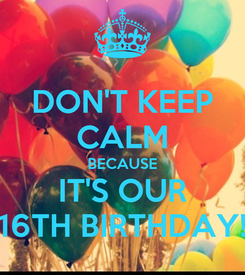Poster: DON'T KEEP CALM BECAUSE IT'S OUR 16TH BIRTHDAY!