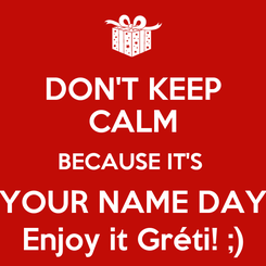 Poster: DON'T KEEP CALM BECAUSE IT'S  YOUR NAME DAY Enjoy it Gréti! ;)
