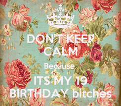 Poster: DON'T KEEP CALM Because  ITS MY 19 BIRTHDAY bitches