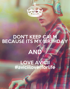 Poster: DON'T KEEP CALM BECAUSE ITS MY BIRTHDAY AND LOVE AVICII #aviciiloverforlife