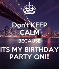 Poster: Don't KEEP CALM BECAUSE ITS MY BIRTHDAY PARTY ON!!!
