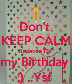Poster: Don't  KEEP CALM Because ITs  my Birthday  ;) ..Ysf