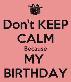 Poster: Don't KEEP CALM Because MY  BIRTHDAY