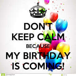 Poster: DON'T KEEP CALM BECAUSE MY BIRTHDAY IS COMING!