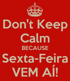 Poster: Don't Keep Calm BECAUSE Sexta-Feira VEM AÍ!