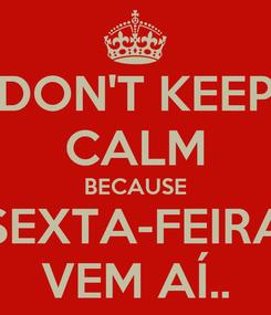 Poster: DON'T KEEP CALM BECAUSE SEXTA-FEIRA VEM AÍ..