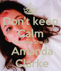 Poster: Don't keep Calm Because She is  Amanda  Clarke