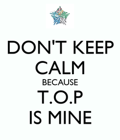 Poster: DON'T KEEP CALM BECAUSE T.O.P IS MINE