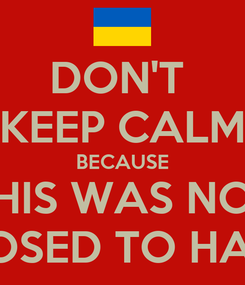 Poster: DON'T  KEEP CALM BECAUSE THIS WAS NOT SUPPOSED TO HAPPEN!