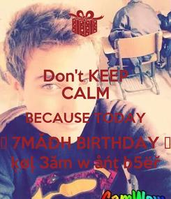 Poster: Don't KEEP CALM BECAUSE TODAY ♥ 7MĂĐH BIRTHDAY ♥ ķøļ 3ăm w åńț b5ëř