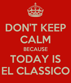 Poster: DON'T KEEP CALM BECAUSE TODAY IS EL CLASSICO