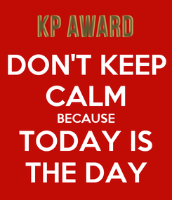 Poster: DON'T KEEP CALM BECAUSE TODAY IS THE DAY