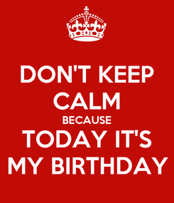 Poster: DON'T KEEP CALM BECAUSE TODAY IT'S MY BIRTHDAY