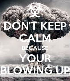 Poster: DON'T KEEP CALM BECAUSE YOUR BLOWING UP