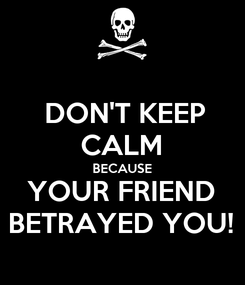 Poster:  DON'T KEEP CALM BECAUSE YOUR FRIEND BETRAYED YOU!