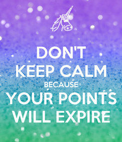 Poster: DON'T KEEP CALM BECAUSE YOUR POINTS WILL EXPIRE