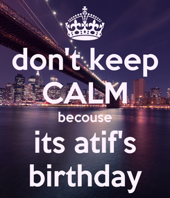 Poster: don't keep CALM becouse its atif's birthday