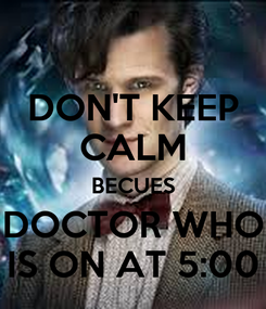 Poster: DON'T KEEP CALM BECUES DOCTOR WHO IS ON AT 5:00